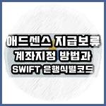 애드센스 지급일 & 지급보류 계좌지정 방법과 SWIFT 은행식별코드