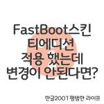 FastBoot스킨 티에디션 적용 했는데 변경이 안된다면?