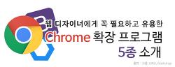 웹 디자이너에게 꼭 필요하고 유용한 크롬 확장프로그램 5종을 소개합니다