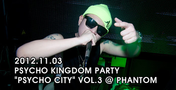 [ 2012.11.03 ] PSYCHO KINGDOM PARTY PSYCHO CITY VOL.3 @ PHANTOM