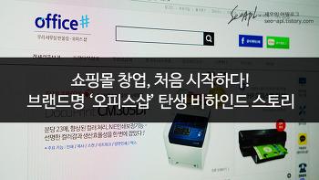 쇼핑몰창업, 처음 시작하다! - 브랜드명 '오피스샵' 탄생스토리