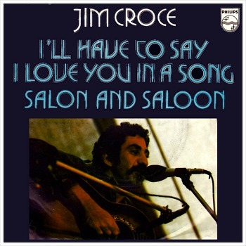 I'll Have To Say I Love You In A Song – Jim Croce / 1973