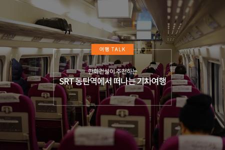 한화건설이 추천하는 SRT 동탄역에서 떠나는 기차여행