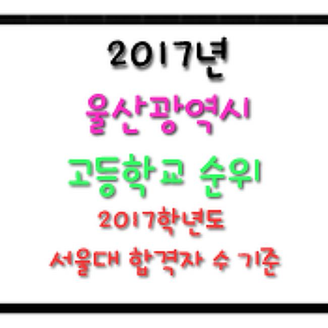 → 2017 울산 고등학교 순위 : 2017학년도 서울대 합격자 숫자 기준 고교 순위